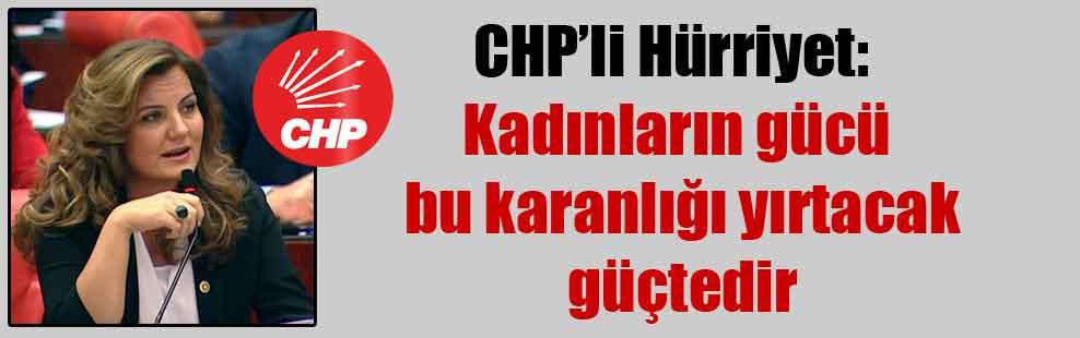 CHP'li Hürriyet: Kadınların gücü bu karanlığı yırtacak güçtedir