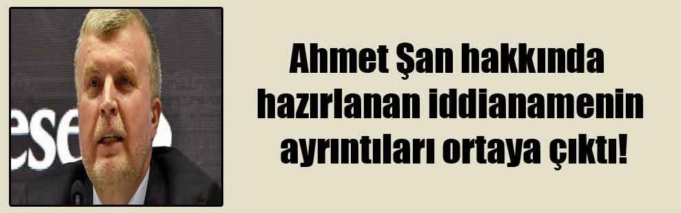 Ahmet Şan hakkında hazırlanan iddianamenin ayrıntıları ortaya çıktı!