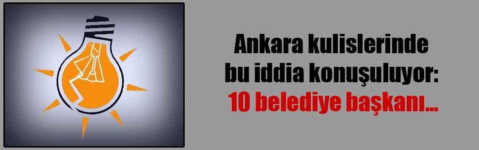 Ankara kulislerinde bu iddia konuşuluyor: 10 belediye başkanı