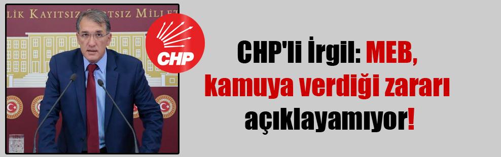 CHP'li İrgil: MEB kamuya verdiği zararı açıklayamıyor!
