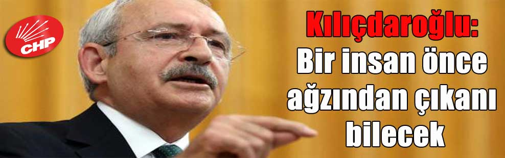 Kılıçdaroğlu: Bir insan önce ağzından çıkanı bilecek
