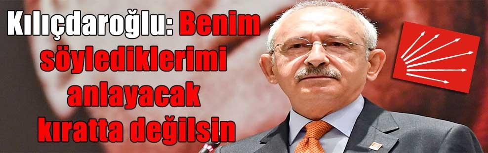 Kılıçdaroğlu: Benim söylediklerimi anlayacak kıratta değilsin