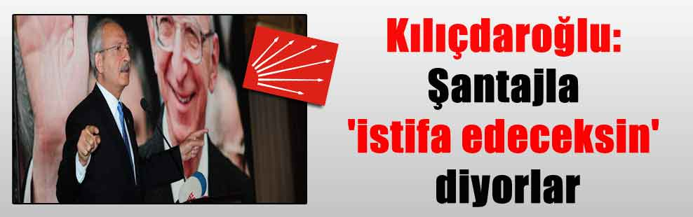 Kılıçdaroğlu: Şantajla 'istifa edeceksin' diyorlar