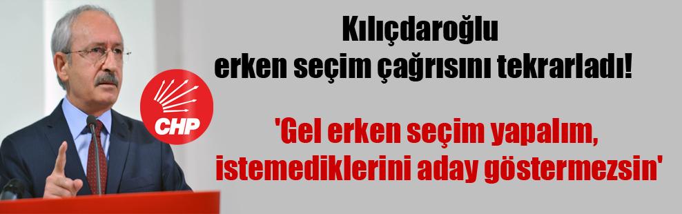 Kılıçdaroğlu erken seçim çağrısını tekrarladı! 'Gel erken seçim yapalım, istemediklerini aday göstermezsin'