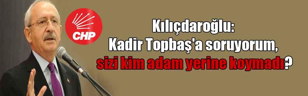 Kılıçdaroğlu: Kadir Topbaş'a soruyorum, sizi kim adam yerine koymadı?