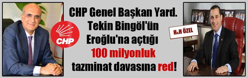 CHP Genel Başkan Yard. Tekin Bingöl'ün Eroğlu'na açtığı 100 milyonluk tazminat davasına red!