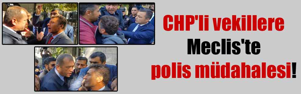 CHP'li vekillere Meclis'te polis müdahalesi!