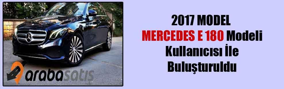 2017 MODEL MERCEDES E 180 Modeli Kullanıcısı İle Buluşturuldu