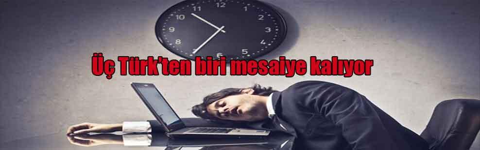 Üç Türk'ten biri mesaiye kalıyor
