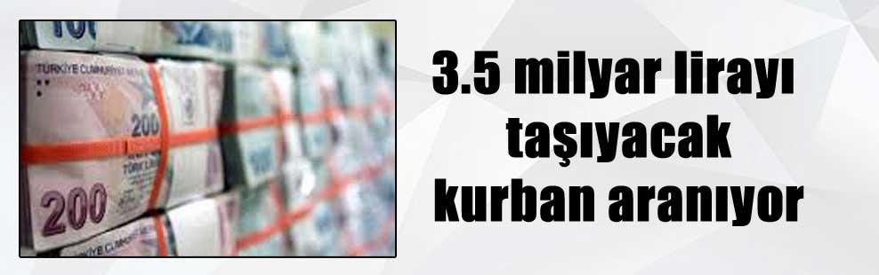 3.5 milyar lirayı taşıyacak kurban aranıyor