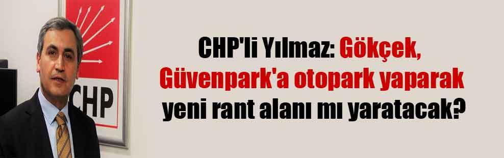 CHP'li Yılmaz: Gökçek, Güvenpark'a otopark yaparak yeni rant alanı mı yaratacak?