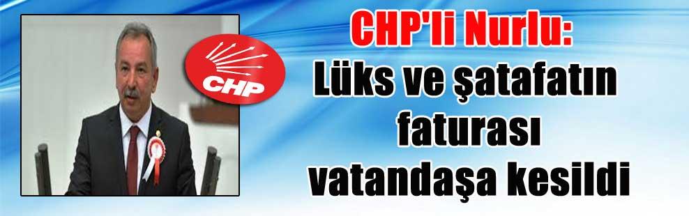 CHP'li Nurlu: Lüks ve şatafatın faturası vatandaşa kesildi
