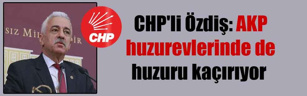 CHP'li Özdiş: AKP huzurevlerinde de huzuru kaçırıyor
