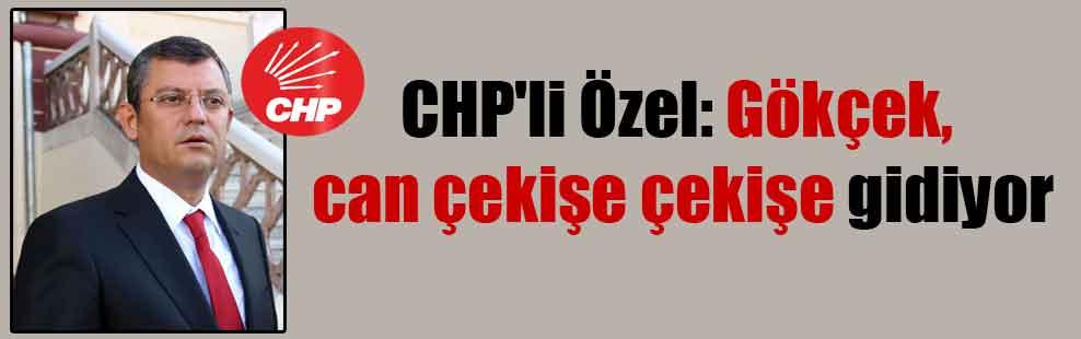 CHP'li Özel: Gökçek, can çekişe çekişe gidiyor