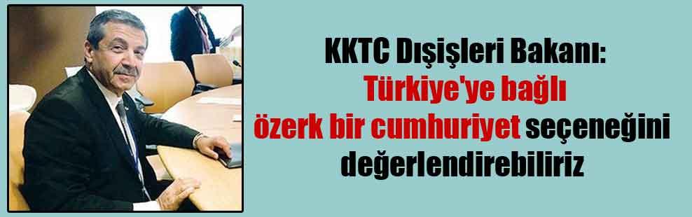 KKTC Dışişleri Bakanı: Türkiye'ye bağlı özerk bir cumhuriyet seçeneğini değerlendirebiliriz