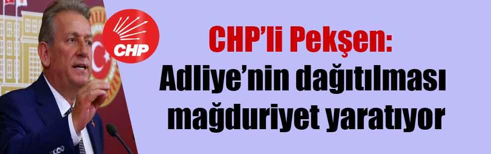 CHP'li Pekşen: Adliye'nin dağıtılması mağduriyet yaratıyor