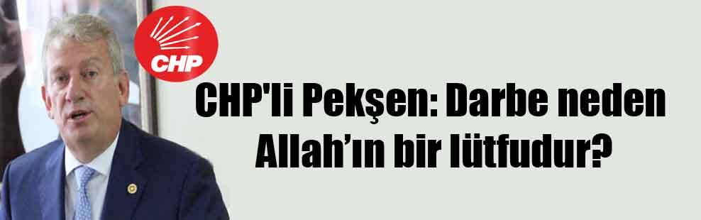 CHP'li Pekşen: Darbe neden Allah'ın bir lütfudur?