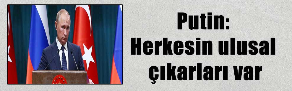 Putin: Herkesin ulusal çıkarları var