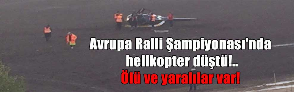 Avrupa Ralli Şampiyonası'nda helikopter düştü!.. Ölü ve yaralılar var!