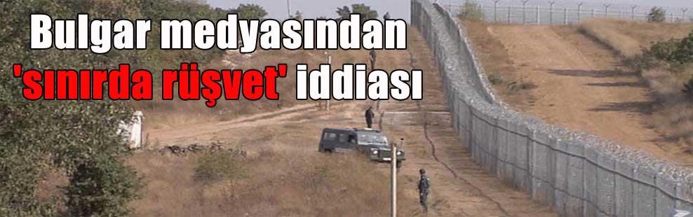 Bulgar medyasından 'sınırda rüşvet' iddiası