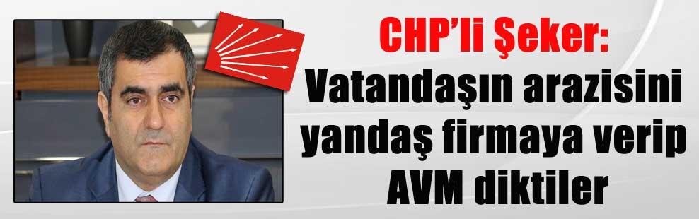 CHP'li Şeker: Vatandaşın arazisini yandaş firmaya verip AVM diktiler