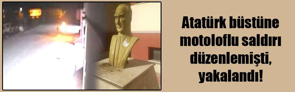 Atatürk büstüne motoloflu saldırı düzenlemişti, yakalandı!