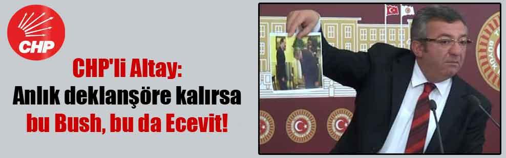 CHP'li Altay: Anlık deklanşöre kalırsa bu Bush, bu da Ecevit!