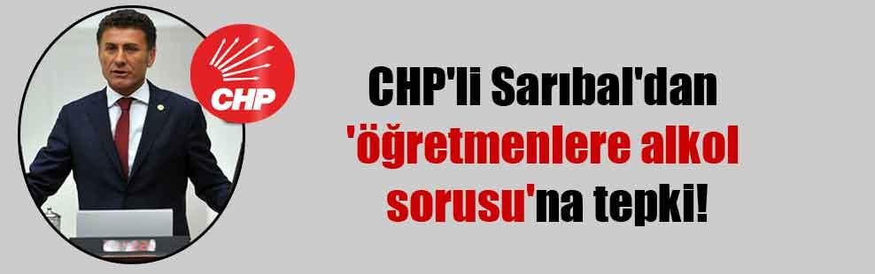 CHP'li Sarıbal'dan 'öğretmenlere alkol sorusu'na tepki!