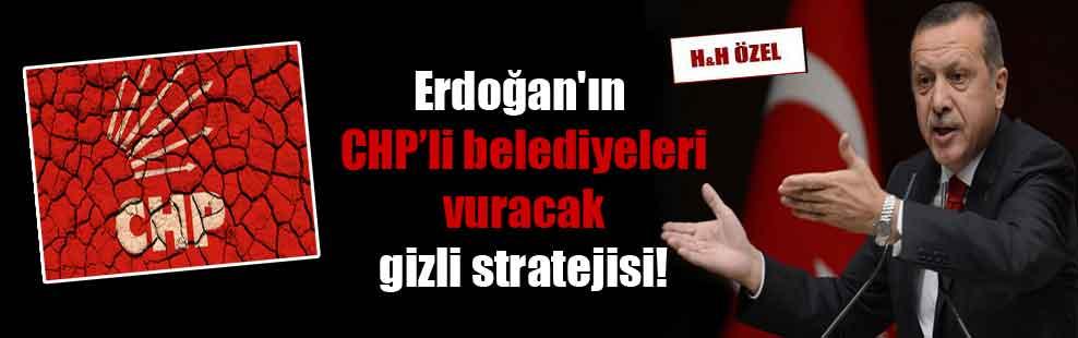 Erdoğan'ın CHP'li belediyeleri vuracak gizli stratejisi!