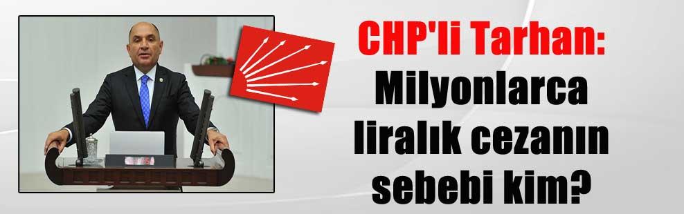 CHP'li Tarhan: Milyonlarca liralık cezanın sebebi kim?