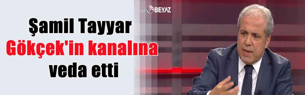 Şamil Tayyar Gökçek'in kanalına veda etti