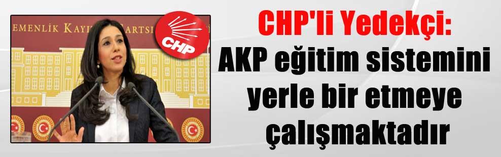 CHP'li Yedekçi: AKP eğitim sistemini yerle bir etmeye çalışmaktadır