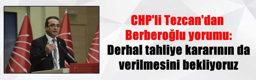CHP'li Tezcan'dan Berberoğlu yorumu: Derhal tahliye kararının da verilmesini bekliyoruz