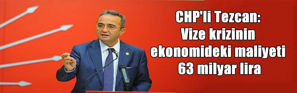 CHP'li Tezcan: Vize krizinin ekonomideki maliyeti 63 milyar lira