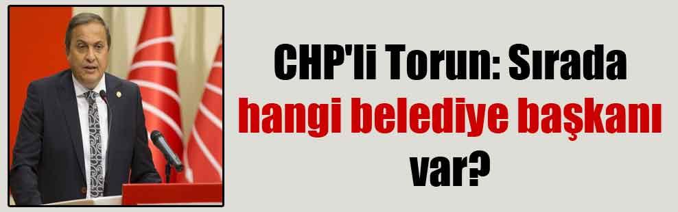 CHP'li Torun: Sırada hangi belediye başkanı var?