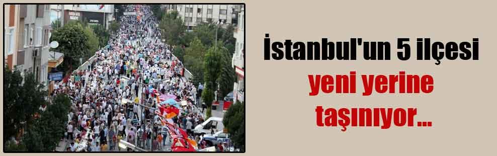 İstanbul'un 5 ilçesi yeni yerine taşınıyor…