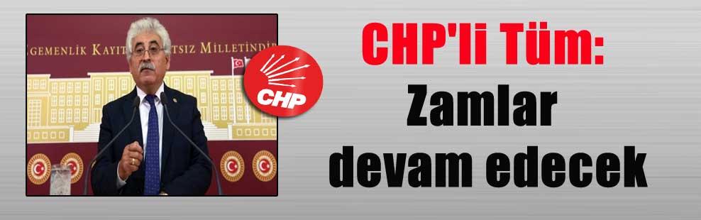 CHP'li Tüm: Zamlar devam edecek