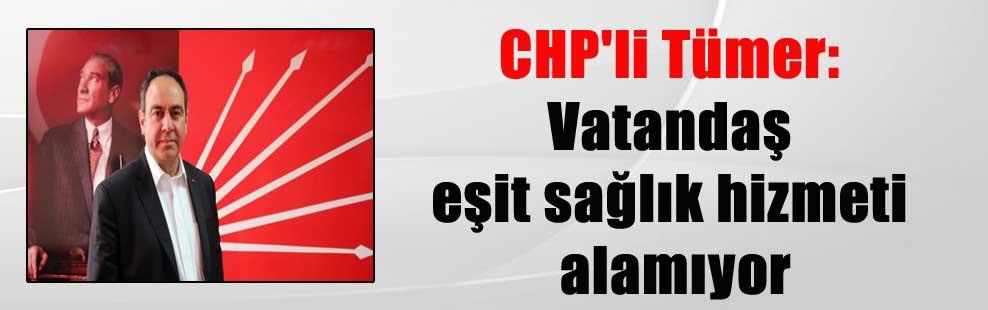 CHP'li Tümer: Vatandaş eşit sağlık hizmeti alamıyor