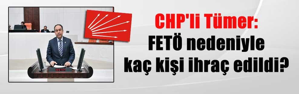 CHP'li Tümer: FETÖ nedeniyle kaç kişi ihraç edildi?