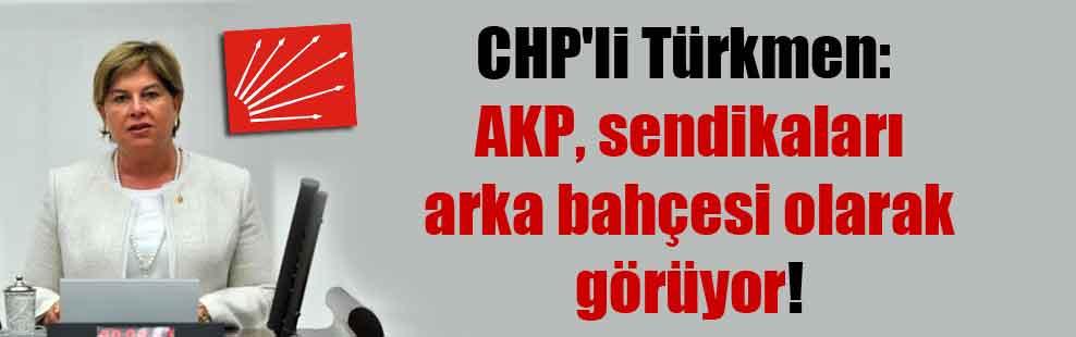 CHP'li Türkmen: AKP, sendikaları arka bahçesi olarak görüyor!