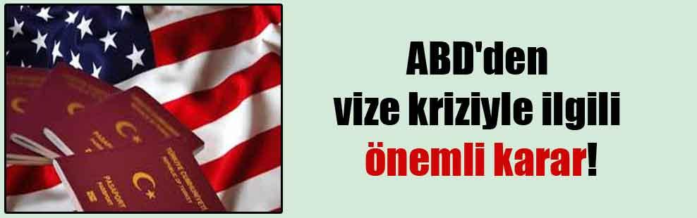ABD'den vize kriziyle ilgili önemli karar!