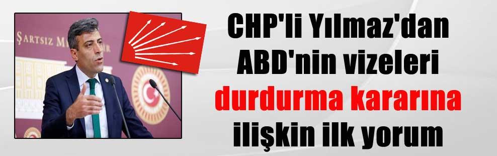 CHP'li Yılmaz'dan ABD'nin vizeleri durdurma kararına ilişkin ilk yorum