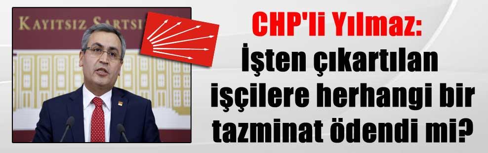 CHP'li Yılmaz: İşten çıkartılan işçilere herhangi bir tazminat ödendi mi?
