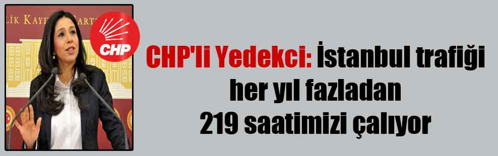 CHP'li Yedekci: İstanbul trafiği her yıl fazladan 219 saatimizi çalıyor