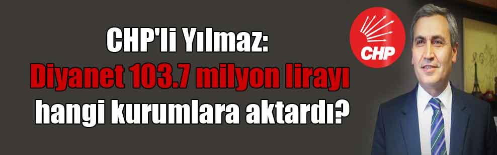 CHP'li Yılmaz: Diyanet 103.7 milyon lirayı hangi kurumlara aktardı?