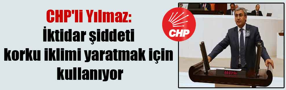 CHP'li Yılmaz: İktidar şiddeti korku iklimi yaratmak için kullanıyor
