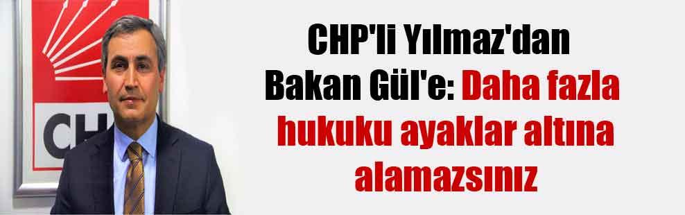 CHP'li Yılmaz'dan Bakan Gül'e: Daha fazla hukuku ayaklar altına alamazsınız