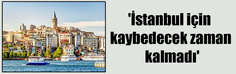 'İstanbul için kaybedecek zaman kalmadı'