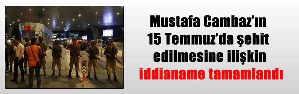 Gazeteci Mustafa Cambaz'ın 15 Temmuz'da şehit edilmesine ilişkin iddianame tamamlandı