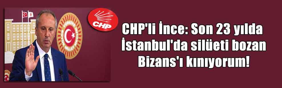CHP'li İnce: Son 23 yılda İstanbul'da silüeti bozan Bizans'ı kınıyorum!
